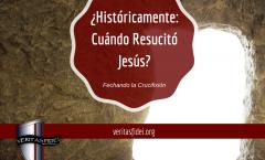 Históricamente: ¿Cuándo Resucitó Jesús?