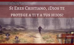Si Eres Cristiano, ¿Dios te protege a ti y a tus hijos?