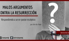 MALOS ARGUMENTOS CONTRA LA RESURRECCIÓN. Respuesta a un ex-pastor.